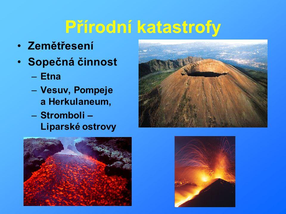 Přírodní katastrofy Zemětřesení Sopečná činnost –Etna –Vesuv, Pompeje a Herkulaneum, –Stromboli – Liparské ostrovy