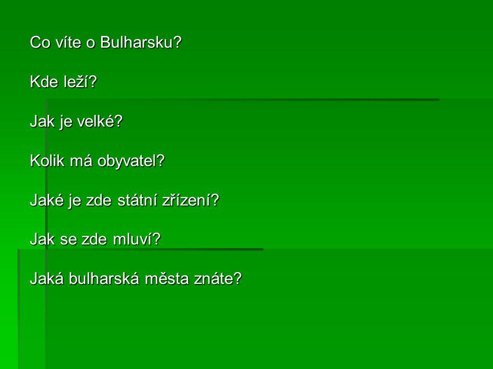 Co víte o Bulharsku? Kde leží? Jak je velké? Kolik má obyvatel? Jaké je zde státní zřízení? Jak se zde mluví? Jaká bulharská města znáte?