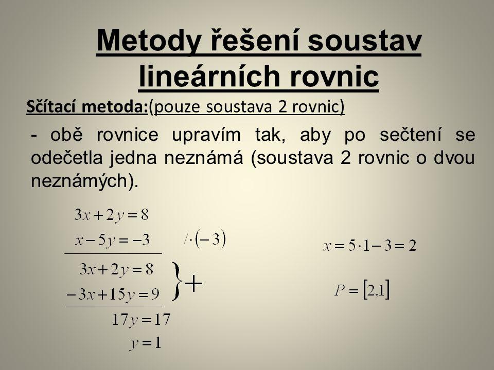 Sčítací metoda:(pouze soustava 2 rovnic) Metody řešení soustav lineárních rovnic - obě rovnice upravím tak, aby po sečtení se odečetla jedna neznámá (