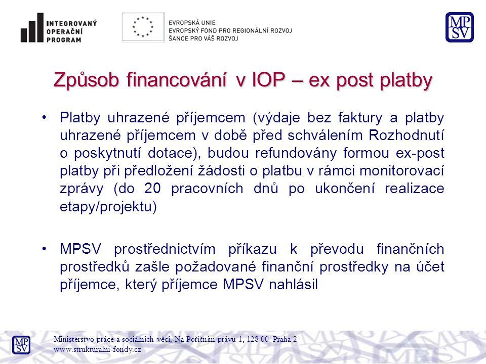 Způsob financování v IOP – ex post platby Platby uhrazené příjemcem (výdaje bez faktury a platby uhrazené příjemcem v době před schválením Rozhodnutí o poskytnutí dotace), budou refundovány formou ex-post platby při předložení žádosti o platbu v rámci monitorovací zprávy (do 20 pracovních dnů po ukončení realizace etapy/projektu) MPSV prostřednictvím příkazu k převodu finančních prostředků zašle požadované finanční prostředky na účet příjemce, který příjemce MPSV nahlásil Ministerstvo práce a sociálních věcí, Na Poříčním právu 1, 128 00 Praha 2 www.strukturalni-fondy.cz