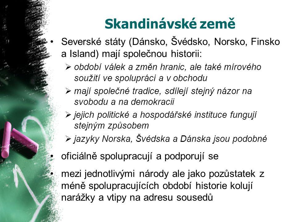 Skandinávské země Severské státy (Dánsko, Švédsko, Norsko, Finsko a Island) mají společnou historii:  období válek a změn hranic, ale také mírového soužití ve spolupráci a v obchodu  mají společné tradice, sdílejí stejný názor na svobodu a na demokracii  jejich politické a hospodářské instituce fungují stejným způsobem  jazyky Norska, Švédska a Dánska jsou podobné oficiálně spolupracují a podporují se mezi jednotlivými národy ale jako pozůstatek z méně spolupracujících období historie kolují narážky a vtipy na adresu sousedů