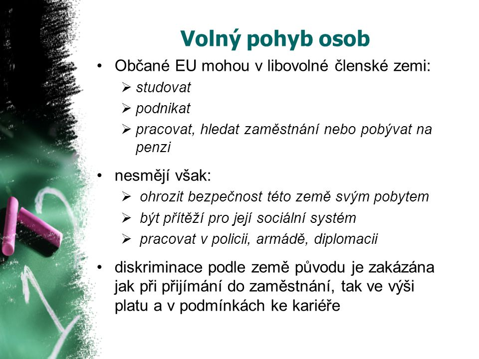 Volný pohyb osob Občané EU mohou v libovolné členské zemi:  studovat  podnikat  pracovat, hledat zaměstnání nebo pobývat na penzi nesmějí však:  ohrozit bezpečnost této země svým pobytem  být přítěží pro její sociální systém  pracovat v policii, armádě, diplomacii diskriminace podle země původu je zakázána jak při přijímání do zaměstnání, tak ve výši platu a v podmínkách ke kariéře