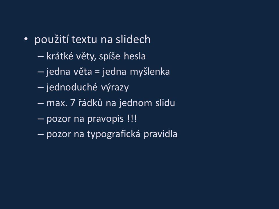 použití textu na slidech – krátké věty, spíše hesla – jedna věta = jedna myšlenka – jednoduché výrazy – max. 7 řádků na jednom slidu – pozor na pravop