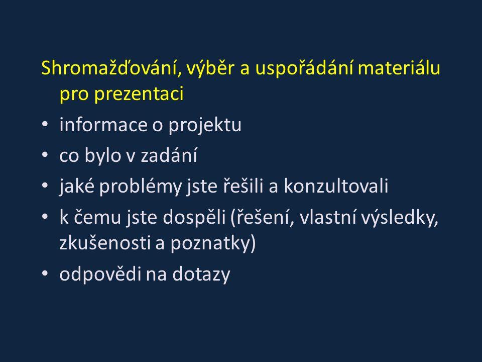 Shromažďování, výběr a uspořádání materiálu pro prezentaci informace o projektu co bylo v zadání jaké problémy jste řešili a konzultovali k čemu jste dospěli (řešení, vlastní výsledky, zkušenosti a poznatky) odpovědi na dotazy
