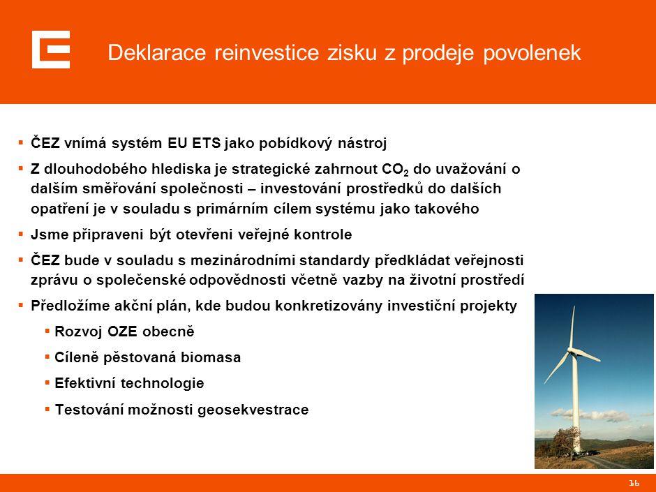 16 Deklarace reinvestice zisku z prodeje povolenek  ČEZ vnímá systém EU ETS jako pobídkový nástroj  Z dlouhodobého hlediska je strategické zahrnout