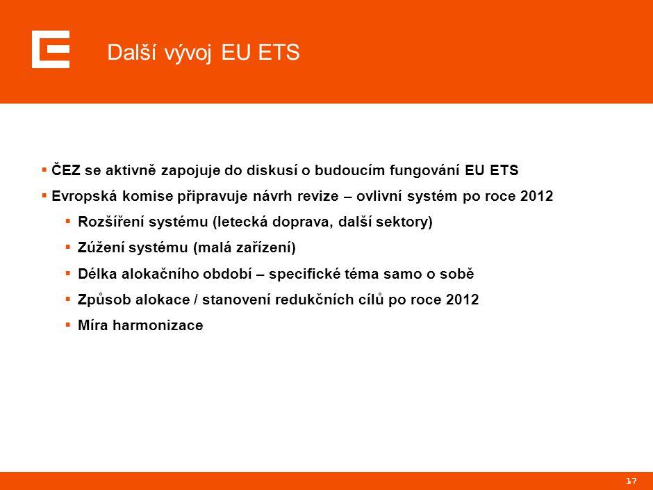 17 Další vývoj EU ETS  ČEZ se aktivně zapojuje do diskusí o budoucím fungování EU ETS  Evropská komise připravuje návrh revize – ovlivní systém po r