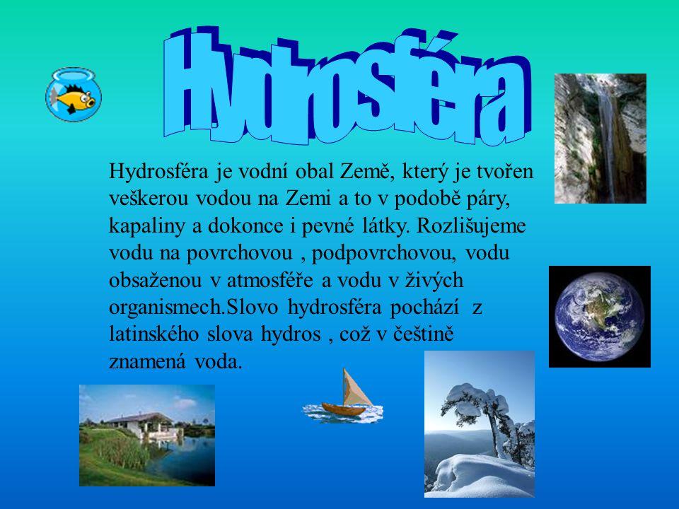 Hydrosféra je vodní obal Země, který je tvořen veškerou vodou na Zemi a to v podobě páry, kapaliny a dokonce i pevné látky. Rozlišujeme vodu na povrch