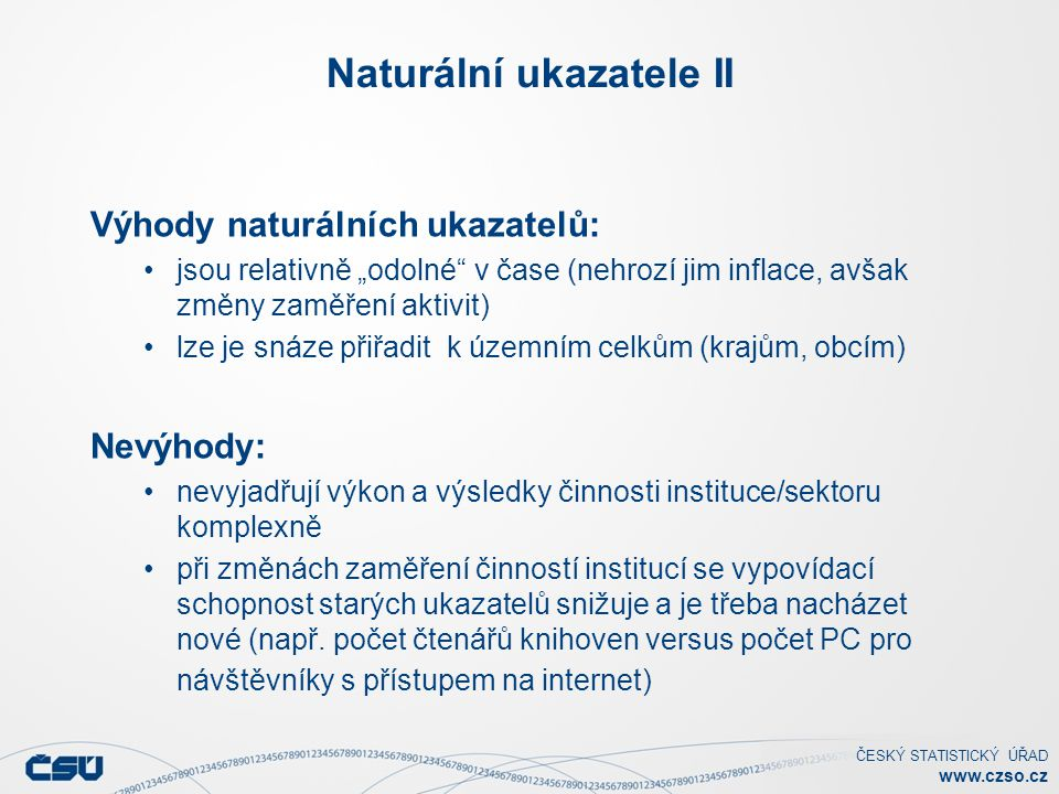 """ČESKÝ STATISTICKÝ ÚŘAD www.czso.cz Naturální ukazatele II Výhody naturálních ukazatelů: jsou relativně """"odolné"""" v čase (nehrozí jim inflace, avšak změ"""