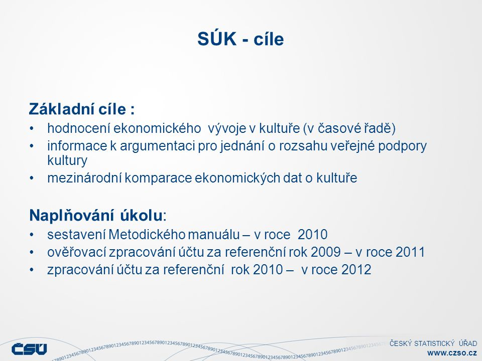 ČESKÝ STATISTICKÝ ÚŘAD www.czso.cz SÚK - cíle Základní cíle : hodnocení ekonomického vývoje v kultuře (v časové řadě) informace k argumentaci pro jedn