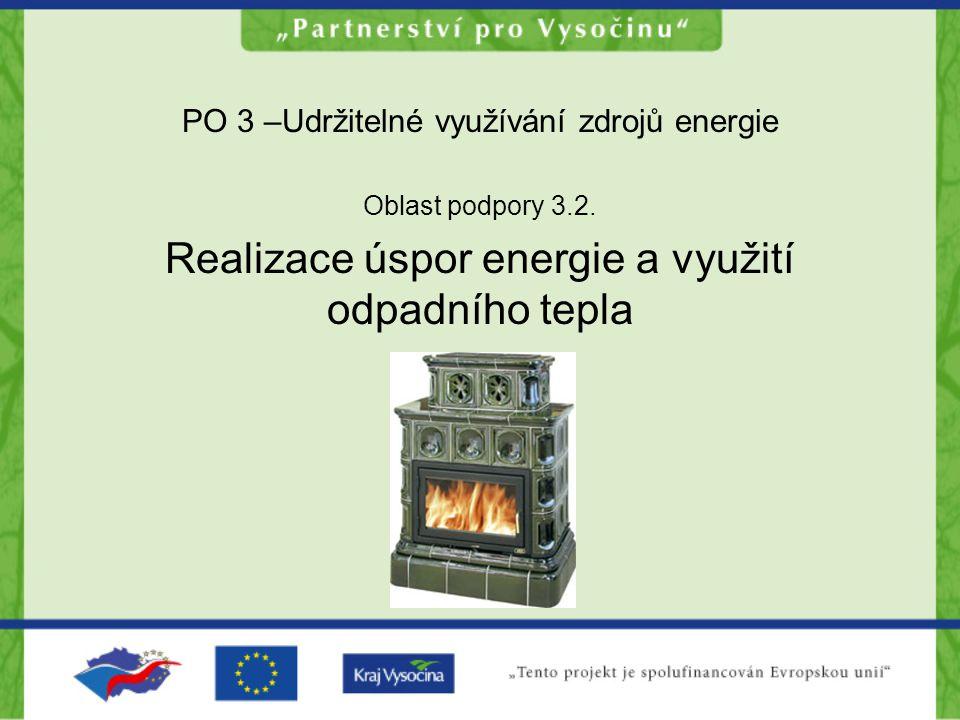 PO 3 –Udržitelné využívání zdrojů energie Oblast podpory 3.2. Realizace úspor energie a využití odpadního tepla