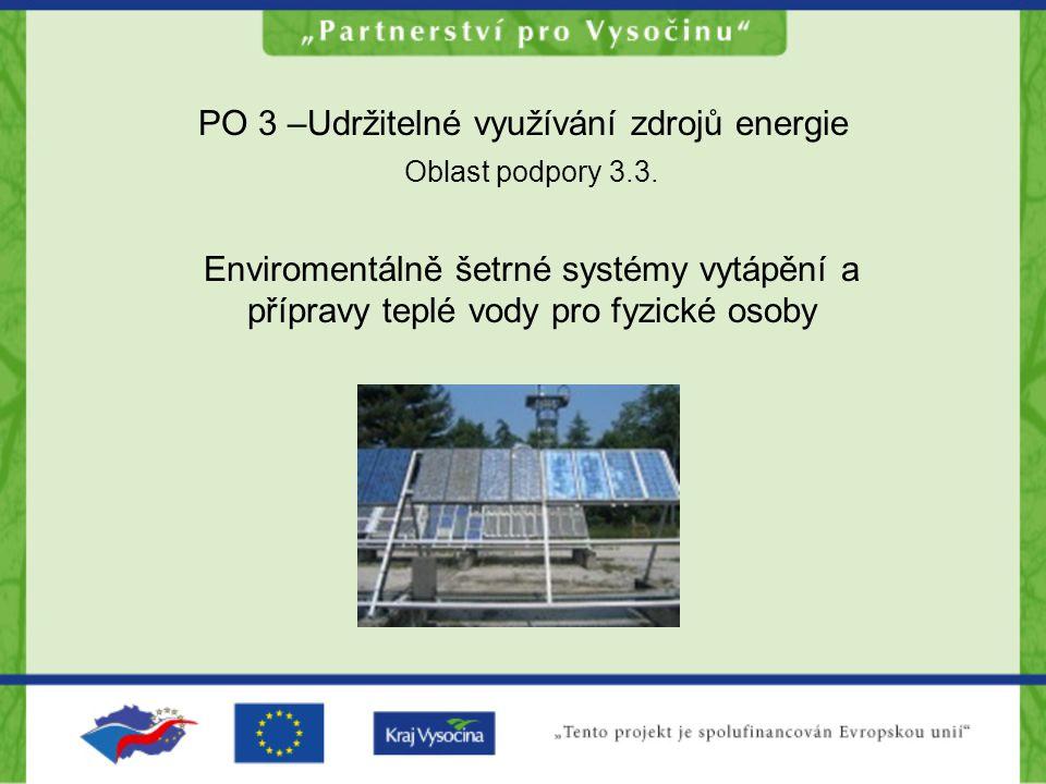 PO 3 –Udržitelné využívání zdrojů energie Oblast podpory 3.3. Enviromentálně šetrné systémy vytápění a přípravy teplé vody pro fyzické osoby