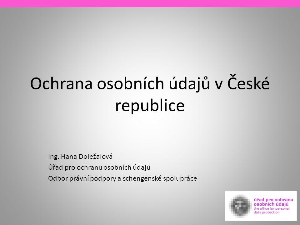 Ochrana osobních údajů v České republice Ing. Hana Doležalová Úřad pro ochranu osobních údajů Odbor právní podpory a schengenské spolupráce