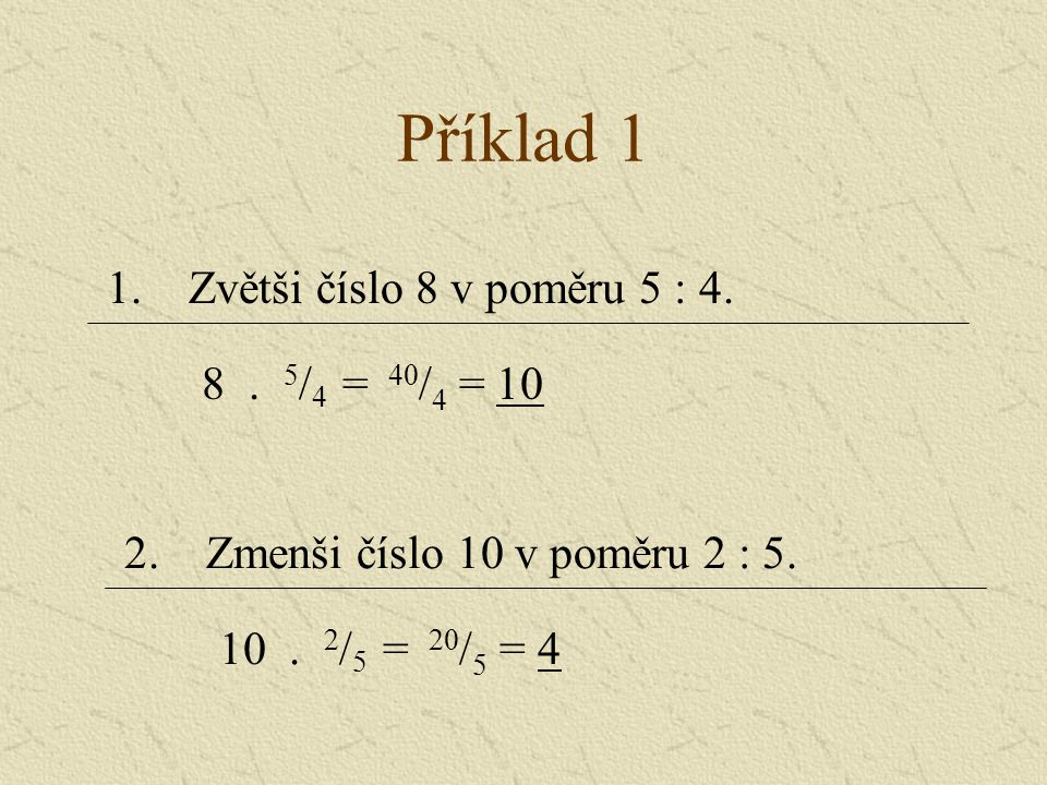 Příklad 1 1.Zvětši číslo 8 v poměru 5 : 4. 8. 5 / 4 = 40 / 4 = 10 2.