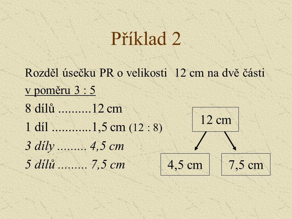 Příklad 2 Rozděl úsečku PR o velikosti 12 cm na dvě části v poměru 3 : 5 8 dílů..........12 cm 1 díl............1,5 cm (12 : 8) 3 díly.........