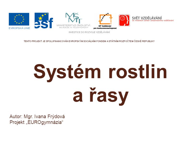 """Autor: Mgr. Ivana Frýdová Projekt """"EUROgymnázia"""" Systém rostlin a řasy"""
