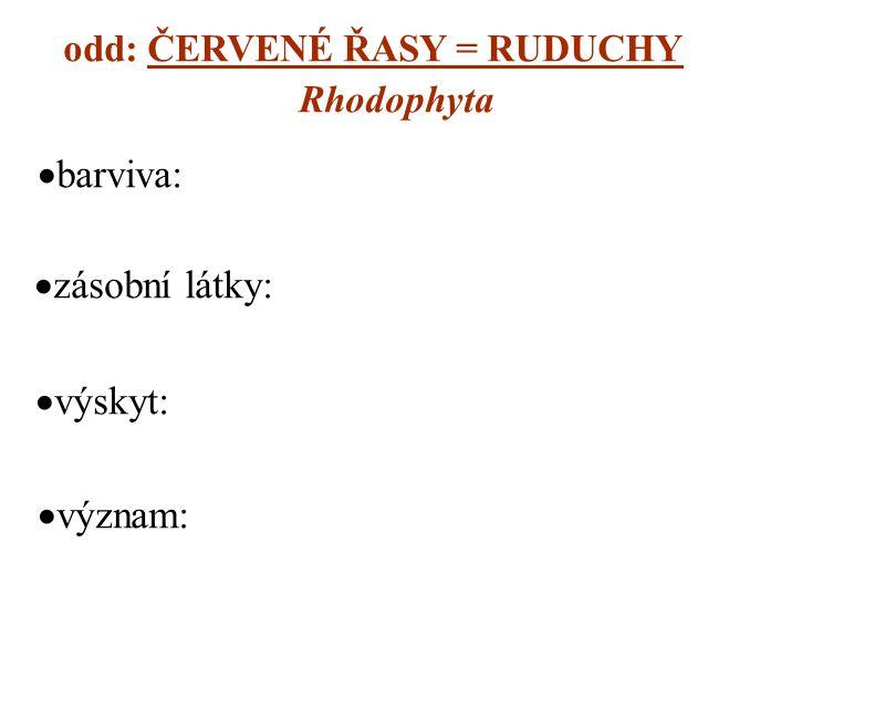 odd: ČERVENÉ ŘASY = RUDUCHY Rhodophyta  barviva:  zásobní látky:  výskyt:  význam: