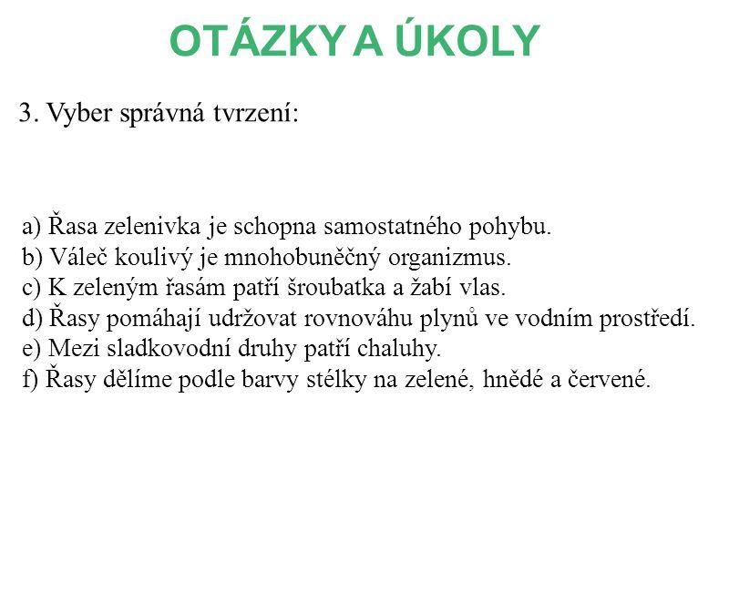 3. Vyber správná tvrzení: a) Řasa zelenivka je schopna samostatného pohybu. b) Váleč koulivý je mnohobuněčný organizmus. c) K zeleným řasám patří šrou