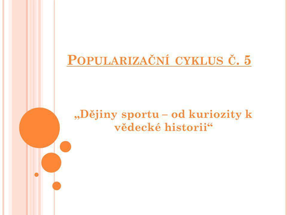 """P OPULARIZAČNÍ CYKLUS Č. 5 """"Dějiny sportu – od kuriozity k vědecké historii"""""""