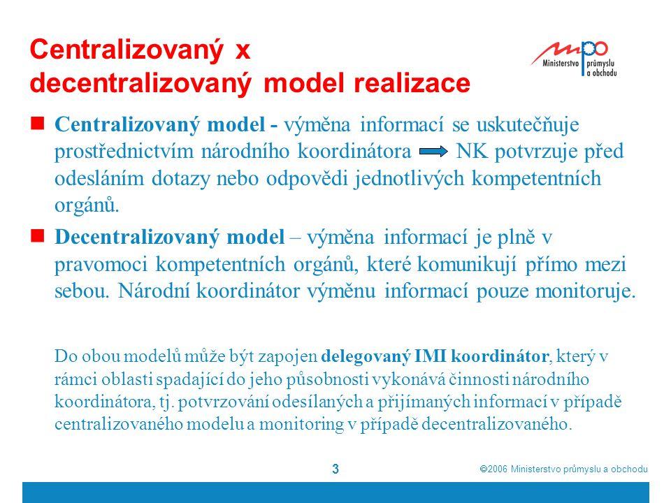  2006  Ministerstvo průmyslu a obchodu 4 Model realizace v ČR Národním IMI koordinátorem v ČR je MPO V první fázi centralizovaný model a po získání zkušeností s praktickým fungováním postupný přechod na decentralizovaný model Zahrnutí delegovaných IMI koordinátorů dle legislativních oblastí pro uznávání odborných kvalifikací a pro směrnici o službách Delegovaný koordinátor pro modul uznávání odborných kvalifikací MŠMT Delegovaný koordinátor pro modul služeb MPO