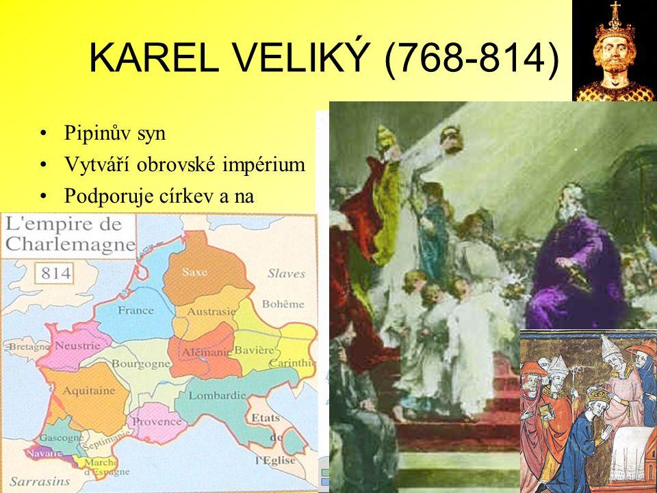 KAREL VELIKÝ (768-814) Pipinův syn Vytváří obrovské impérium Podporuje církev a na oplátku získává v duchovenstvu oddané a vzdělané úředníky Korunován