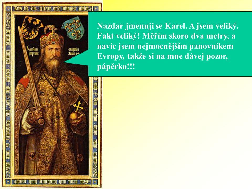 Nazdar jmenuji se Karel. A jsem veliký. Fakt veliký! Měřím skoro dva metry, a navíc jsem nejmocnějším panovníkem Evropy, takže si na mne dávej pozor,