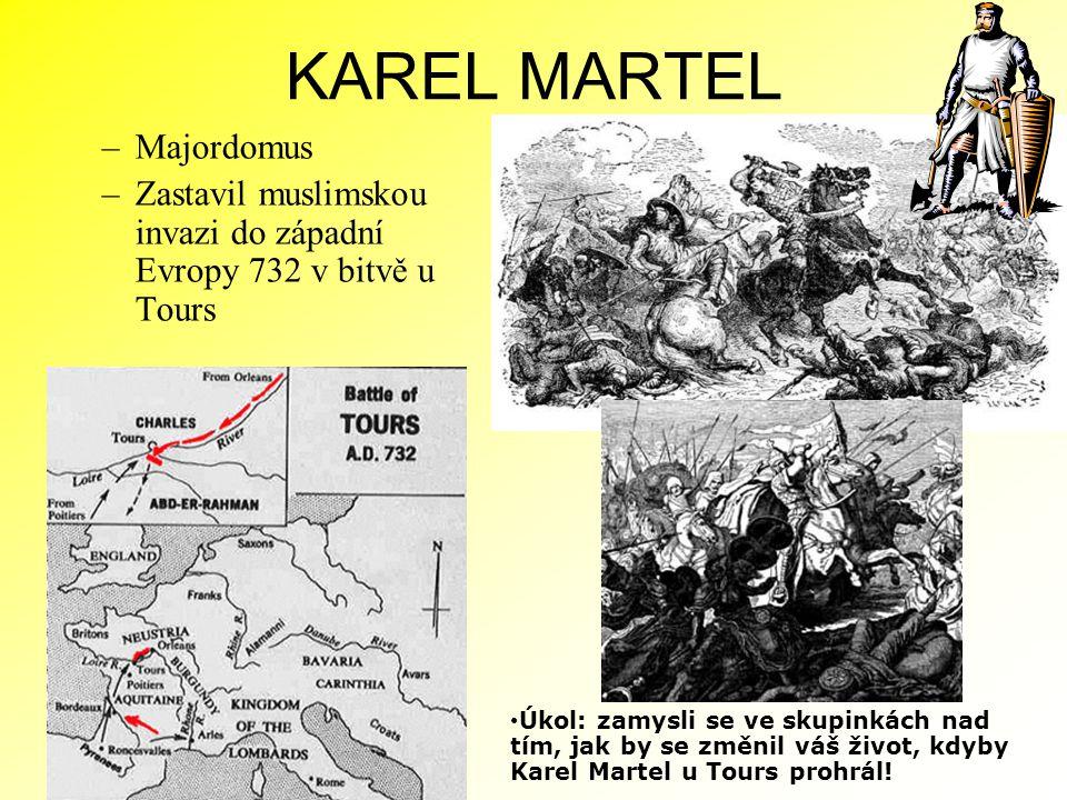 KAREL MARTEL –Majordomus –Zastavil muslimskou invazi do západní Evropy 732 v bitvě u Tours Úkol: zamysli se ve skupinkách nad tím, jak by se změnil vá