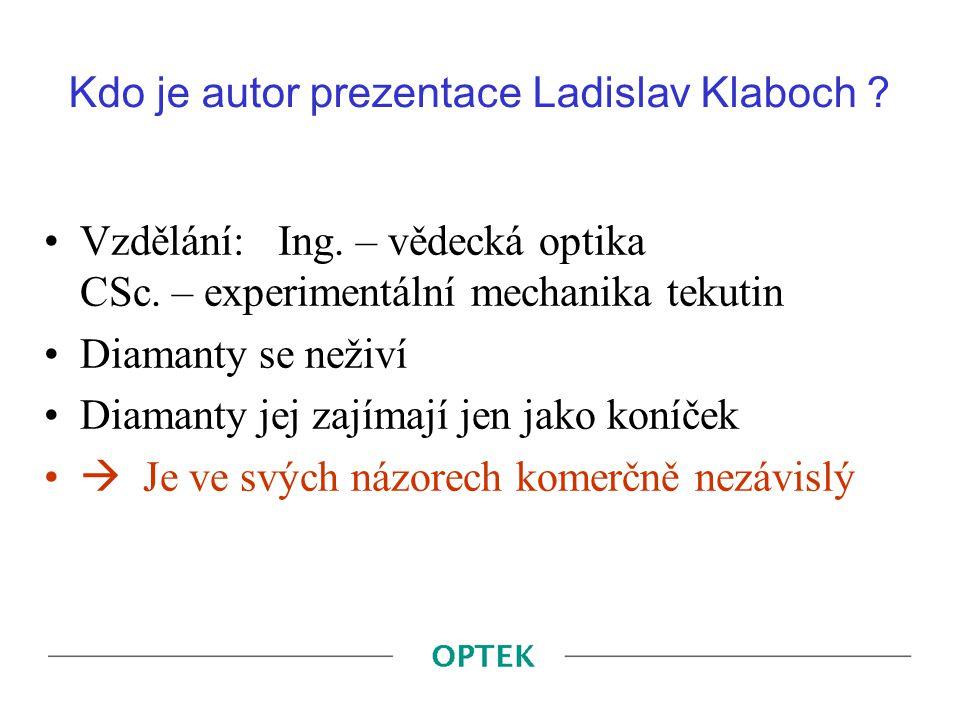 Kdo je autor prezentace Ladislav Klaboch ? Vzdělání: Ing. – vědecká optika CSc. – experimentální mechanika tekutin Diamanty se neživí Diamanty jej zaj