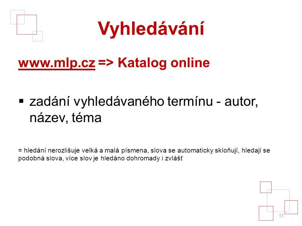 Vyhledávání www.mlp.czwww.mlp.cz => Katalog online  zadání vyhledávaného termínu - autor, název, téma = hledání nerozlišuje velká a malá písmena, slova se automaticky skloňují, hledají se podobná slova, více slov je hledáno dohromady i zvlášť 11
