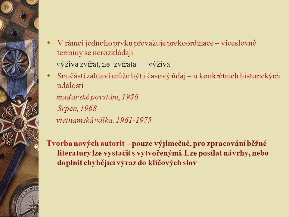  V rámci jednoho prvku převažuje prekoordinace – víceslovné termíny se nerozkládají výživa zvířat, ne zvířata + výživa  Součástí záhlaví může být i časový údaj – u konkrétních historických událostí maďarské povstání, 1956 Srpen, 1968 vietnamská válka, 1961-1975 Tvorba nových autorit – pouze výjimečně, pro zpracování běžné literatury lze vystačit s vytvořenými.