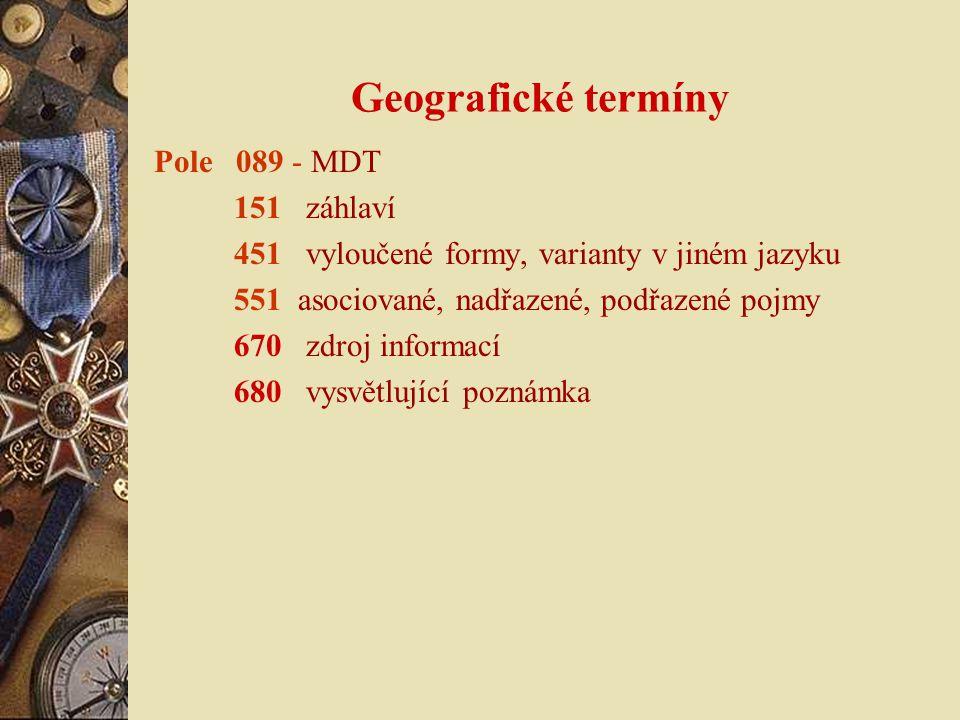 Geografické termíny Pole 089 - MDT 151 záhlaví 451 vyloučené formy, varianty v jiném jazyku 551 asociované, nadřazené, podřazené pojmy 670 zdroj informací 680 vysvětlující poznámka