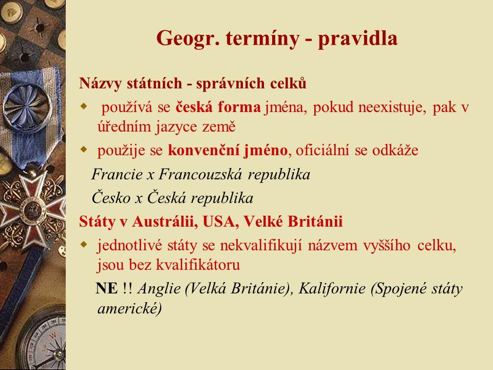 Geogr. termíny - pravidla Názvy státních - správních celků  používá se česká forma jména, pokud neexistuje, pak v úředním jazyce země  použije se ko