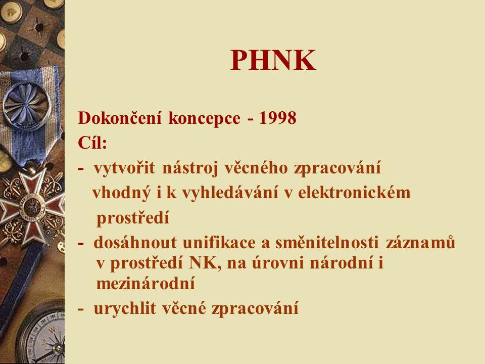 PHNK Dokončení koncepce - 1998 Cíl: - vytvořit nástroj věcného zpracování vhodný i k vyhledávání v elektronickém prostředí - dosáhnout unifikace a směnitelnosti záznamů v prostředí NK, na úrovni národní i mezinárodní - urychlit věcné zpracování