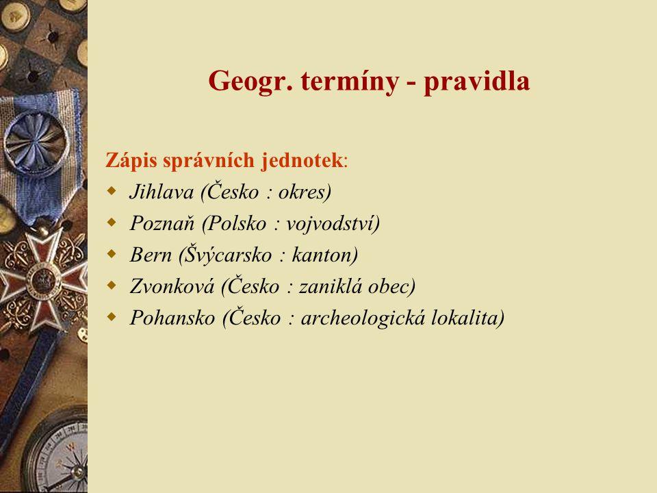 Geogr. termíny - pravidla Zápis správních jednotek:  Jihlava (Česko : okres)  Poznaň (Polsko : vojvodství)  Bern (Švýcarsko : kanton)  Zvonková (Č