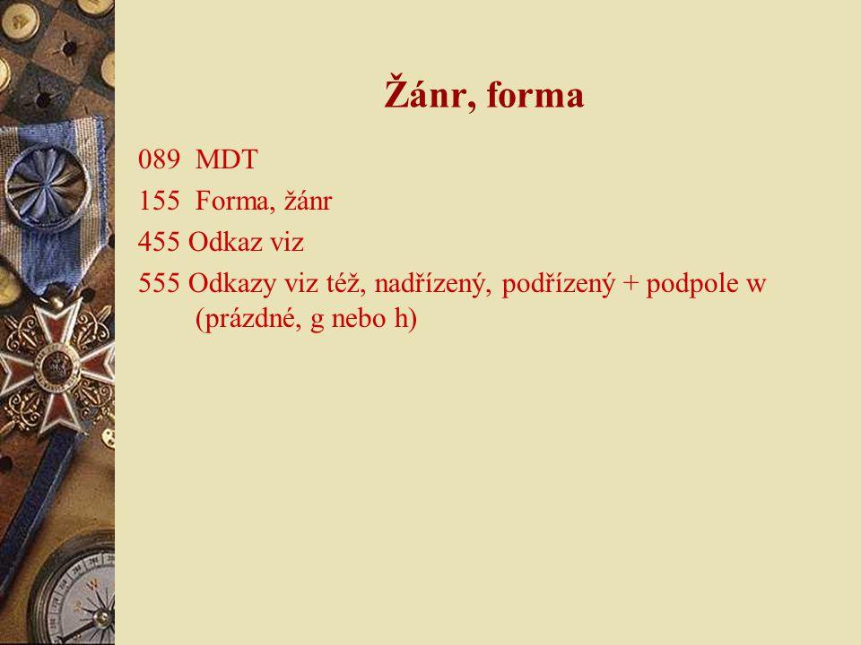 Žánr, forma 089 MDT 155 Forma, žánr 455 Odkaz viz 555 Odkazy viz též, nadřízený, podřízený + podpole w (prázdné, g nebo h)