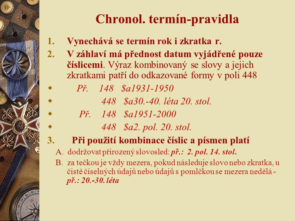 Chronol. termín-pravidla 1.Vynechává se termín rok i zkratka r. 2.V záhlaví má přednost datum vyjádřené pouze číslicemi. Výraz kombinovaný se slovy a
