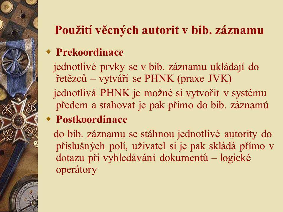 Použití věcných autorit v bib. záznamu  Prekoordinace jednotlivé prvky se v bib. záznamu ukládají do řetězců – vytváří se PHNK (praxe JVK) jednotlivá