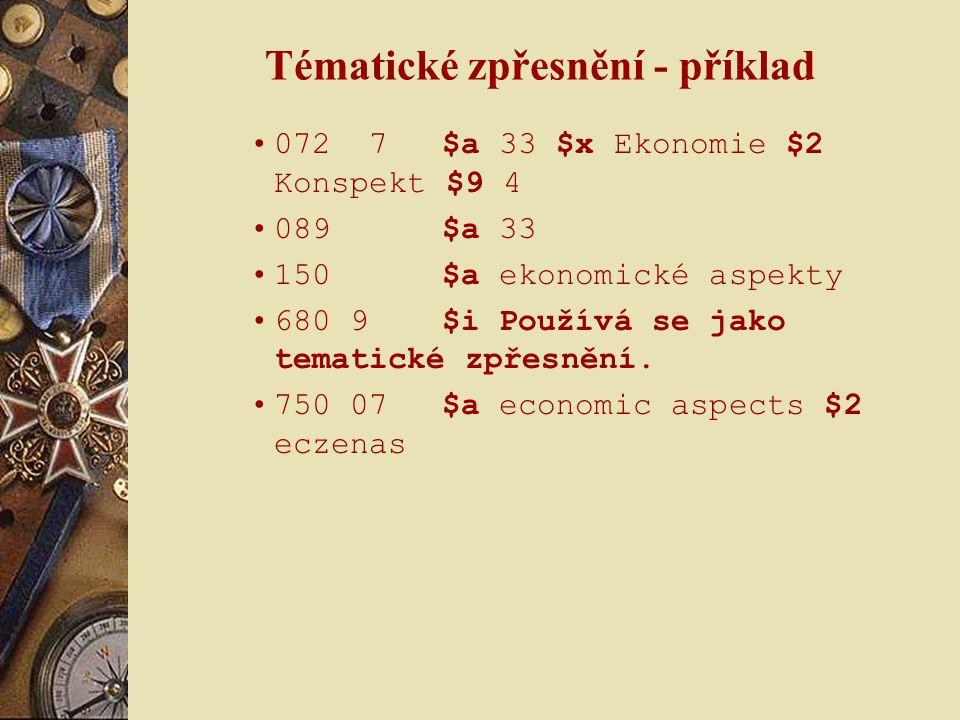 Tématické zpřesnění - příklad 072 7$a 33 $x Ekonomie $2 Konspekt $9 4 089 $a 33 150 $a ekonomické aspekty 680 9 $i Používá se jako tematické zpřesnění.