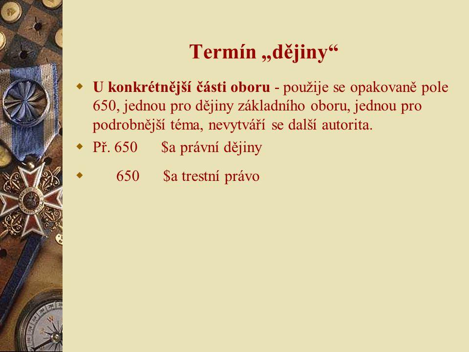 """Termín """"dějiny  U konkrétnější části oboru - použije se opakovaně pole 650, jednou pro dějiny základního oboru, jednou pro podrobnější téma, nevytváří se další autorita."""