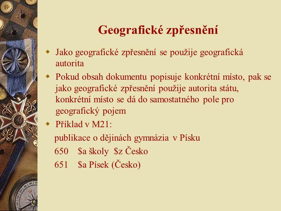 Geografické zpřesnění  Jako geografické zpřesnění se použije geografická autorita  Pokud obsah dokumentu popisuje konkrétní místo, pak se jako geogr