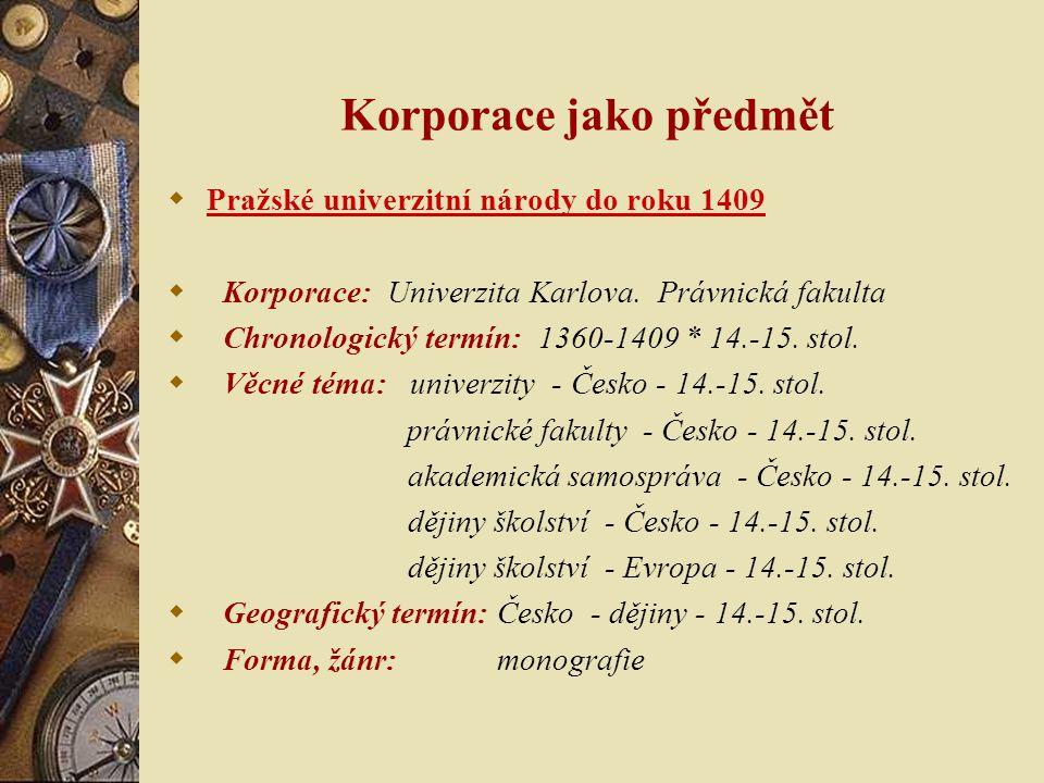 Korporace jako předmět  Pražské univerzitní národy do roku 1409  Korporace: Univerzita Karlova. Právnická fakulta  Chronologický termín: 1360-1409