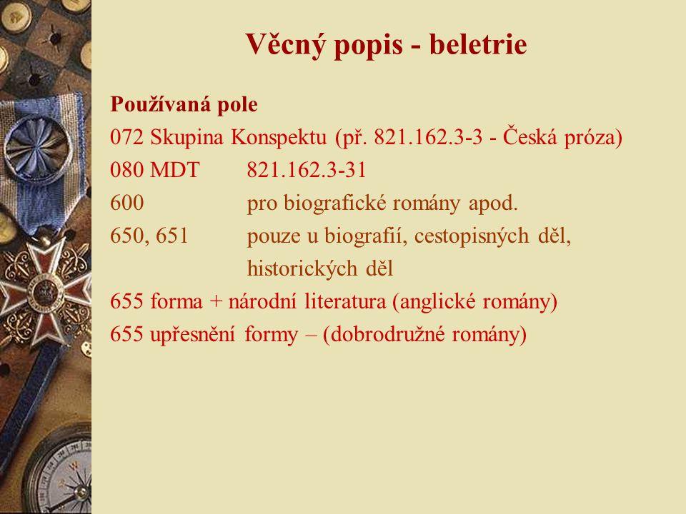 Věcný popis - beletrie Používaná pole 072 Skupina Konspektu (př. 821.162.3-3 - Česká próza) 080 MDT 821.162.3-31 600 pro biografické romány apod. 650,