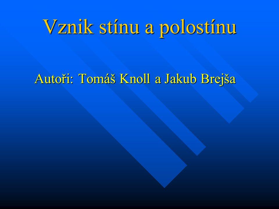 Vznik stínu a polostínu Autoři: Tomáš Knoll a Jakub Brejša