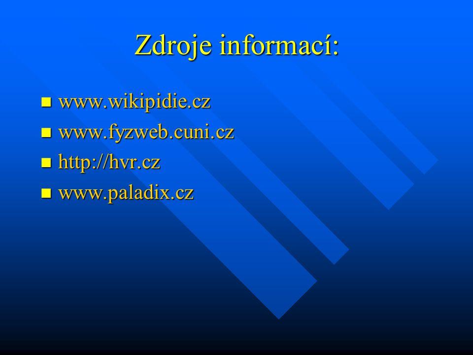 Zdroje informací: www.wikipidie.cz www.wikipidie.cz www.fyzweb.cuni.cz www.fyzweb.cuni.cz http://hvr.cz http://hvr.cz www.paladix.cz www.paladix.cz