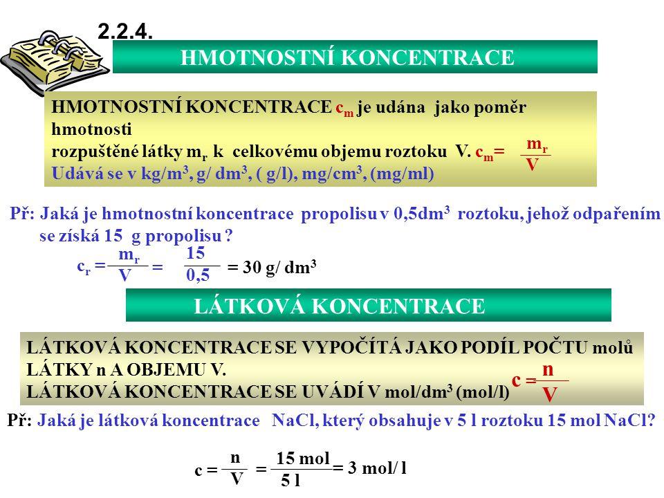 HMOTNOSTNÍ KONCENTRACE 2.2.4. HMOTNOSTNÍ KONCENTRACE c m je udána jako poměr hmotnosti rozpuštěné látky m r k celkovému objemu roztoku V. c m = Udává