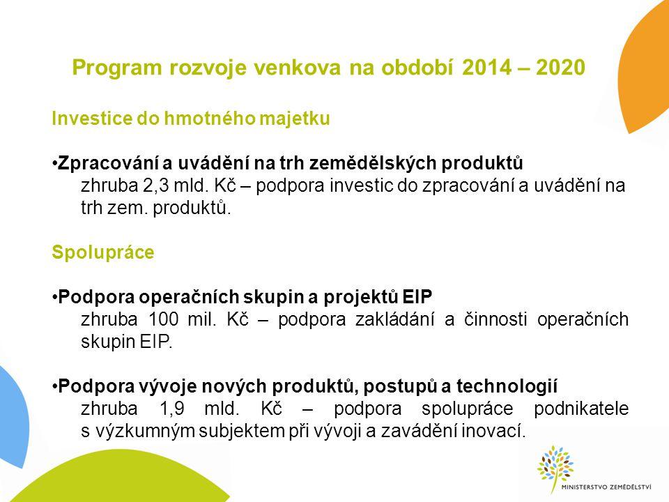 Program rozvoje venkova na období 2014 – 2020 Investice do hmotného majetku Zpracování a uvádění na trh zemědělských produktů zhruba 2,3 mld. Kč – pod