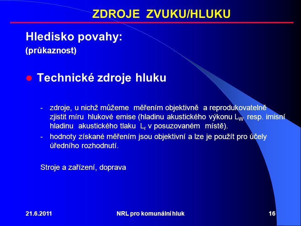 21.6.2011NRL pro komunální hluk16 Hledisko povahy: (průkaznost) Technické zdroje hluku - zdroje, u nichž můžeme měřením objektivně a reprodukovatelně zjistit míru hlukové emise (hladinu akustického výkonu L W resp.