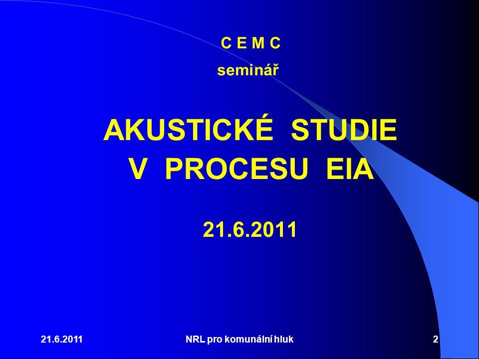 21.6.2011NRL pro komunální hluk2 C E M C seminář AKUSTICKÉ STUDIE V PROCESU EIA 21.6.2011