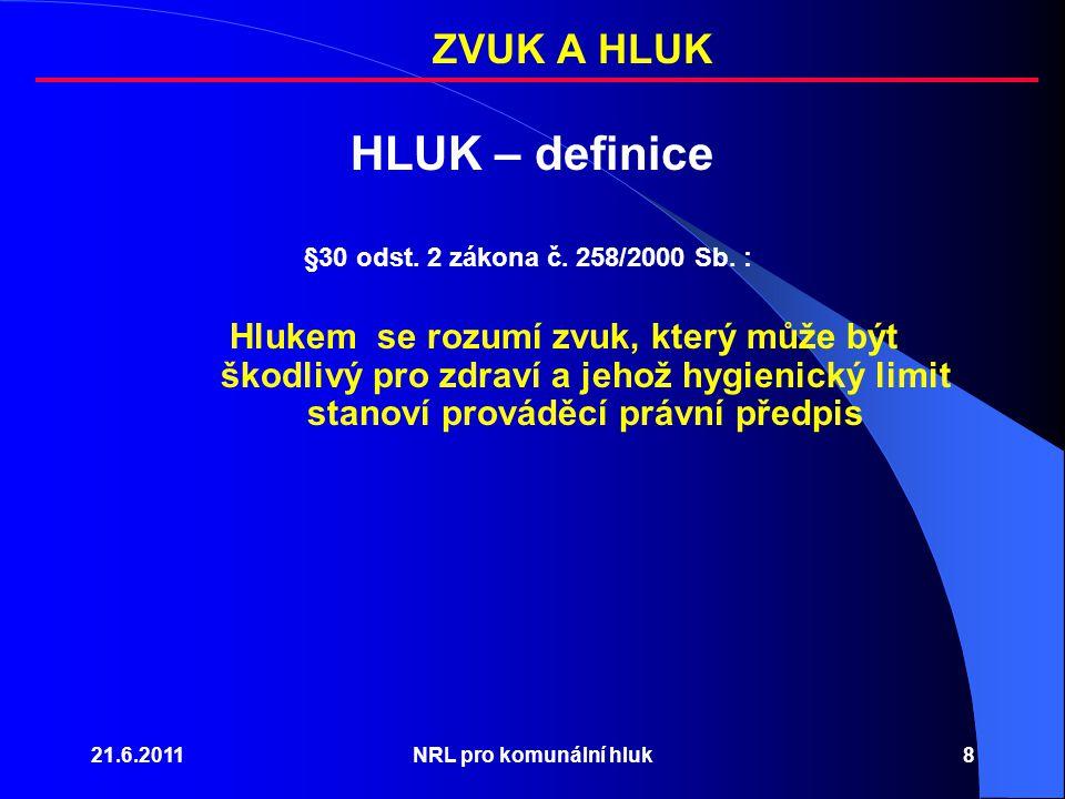 21.6.2011NRL pro komunální hluk8 HLUK – definice §30 odst. 2 zákona č. 258/2000 Sb. : Hlukem se rozumí zvuk, který může být škodlivý pro zdraví a jeho