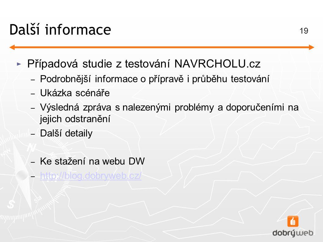 19 Další informace ► Případová studie z testování NAVRCHOLU.cz – Podrobnější informace o přípravě i průběhu testování – Ukázka scénáře – Výsledná zpráva s nalezenými problémy a doporučeními na jejich odstranění – Další detaily – Ke stažení na webu DW – http://blog.dobryweb.cz/ http://blog.dobryweb.cz/