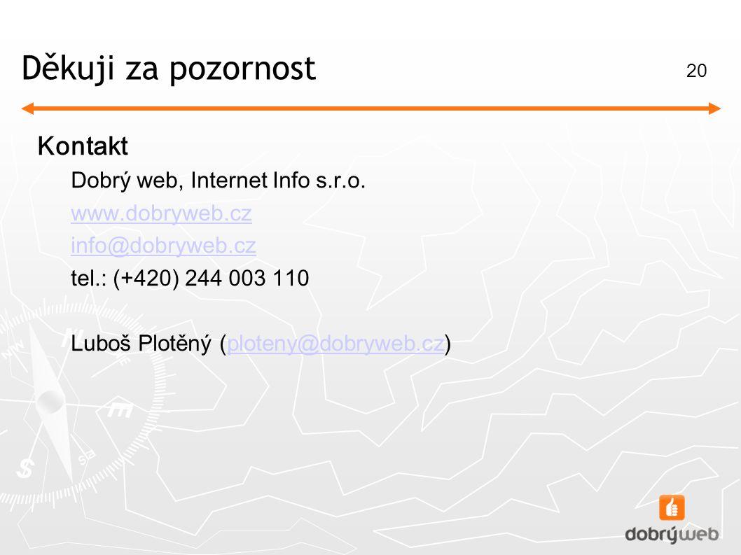 20 Děkuj i za pozornost Kontakt Dobrý web, Internet Info s.r.o. www.dobryweb.cz info@dobryweb.cz tel.: ( +420 ) 244 003 110 Luboš Plotěný ( ploteny@do
